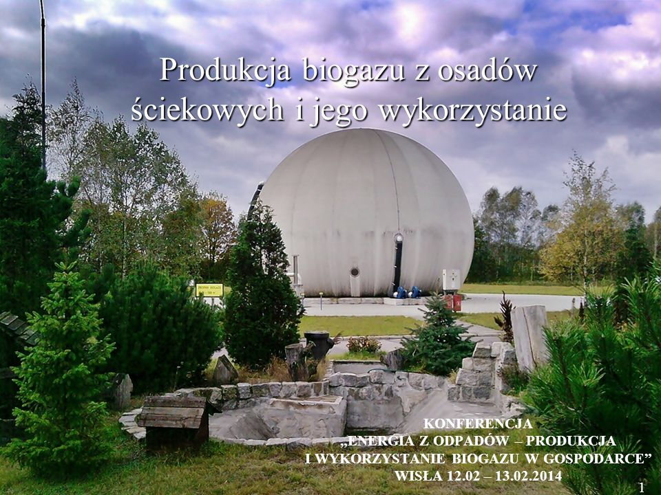 """1 Produkcja biogazu z osadów ściekowych i jego wykorzystanie KONFERENCJA """"ENERGIA Z ODPADÓW – PRODUKCJA I WYKORZYSTANIE BIOGAZU W GOSPODARCE WISŁA 12.02 – 13.02.2014 1"""