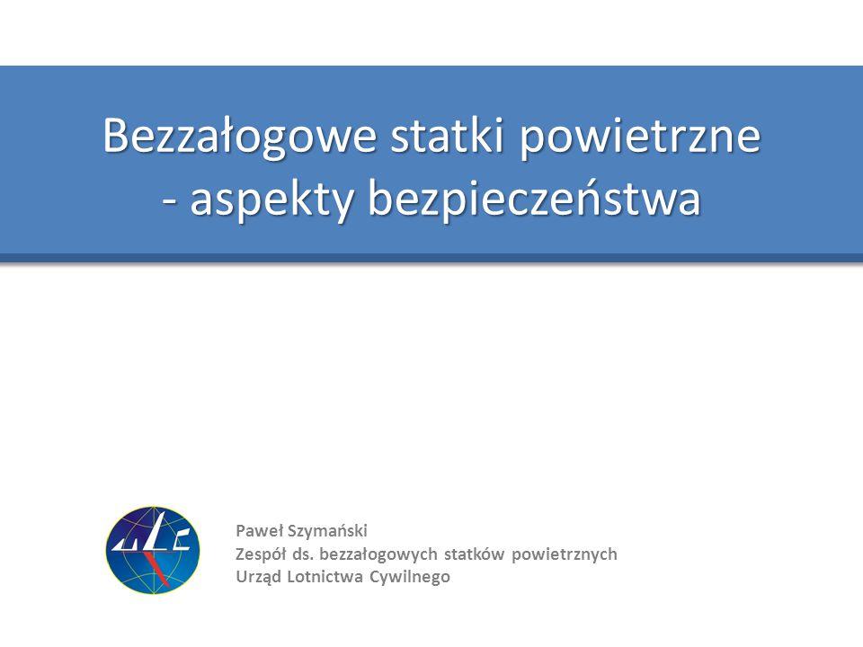 Paweł Szymański Zespół ds. bezzałogowych statków powietrznych Urząd Lotnictwa Cywilnego Bezzałogowe statki powietrzne - aspekty bezpieczeństwa