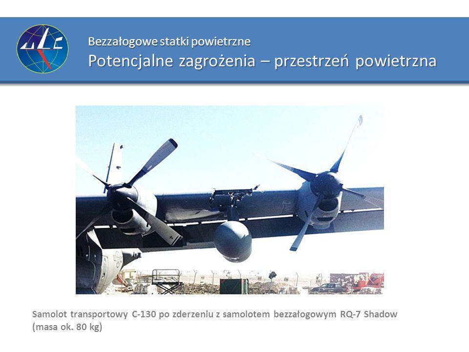 Bezzałogowe statki powietrzne Potencjalne zagrożenia – przestrzeń powietrzna Samolot transportowy C-130 po zderzeniu z samolotem bezzałogowym RQ-7 Sha