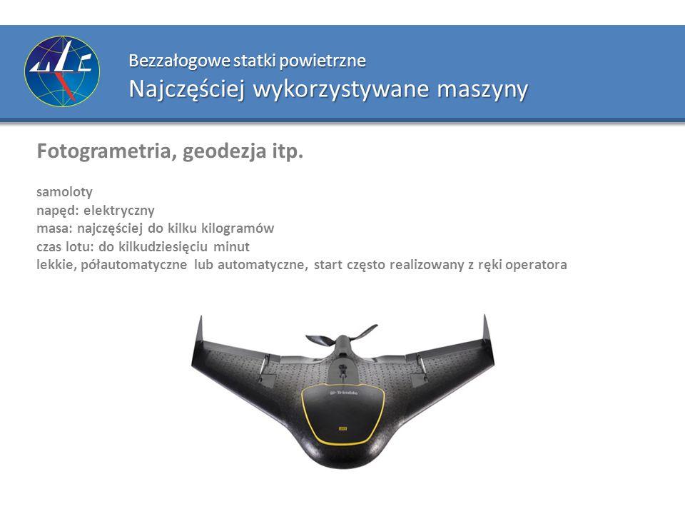 Bezzałogowe statki powietrzne Najczęściej wykorzystywane maszyny Fotogrametria, geodezja itp. samoloty napęd: elektryczny masa: najczęściej do kilku k