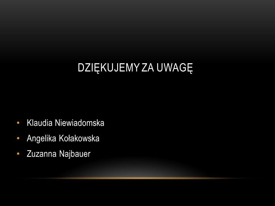DZIĘKUJEMY ZA UWAGĘ Klaudia Niewiadomska Angelika Kołakowska Zuzanna Najbauer