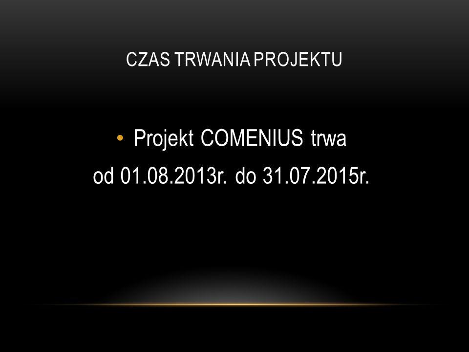 CZAS TRWANIA PROJEKTU Projekt COMENIUS trwa od 01.08.2013r. do 31.07.2015r.