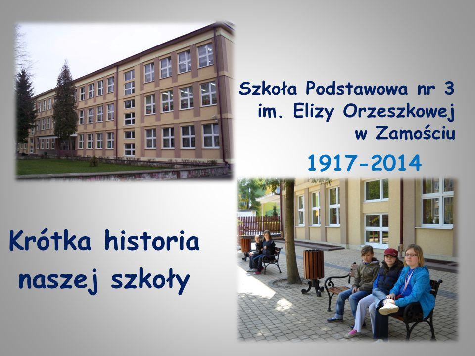 Szkoła Podstawowa nr 3 im. Elizy Orzeszkowej w Zamościu Krótka historia naszej szkoły 1917-2014
