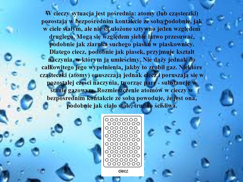 W cieczy sytuacja jest pośrednia: atomy (lub cząsteczki) pozostają w bezpośrednim kontakcie ze sobą podobnie, jak w ciele stałym, ale nie są ułożone s