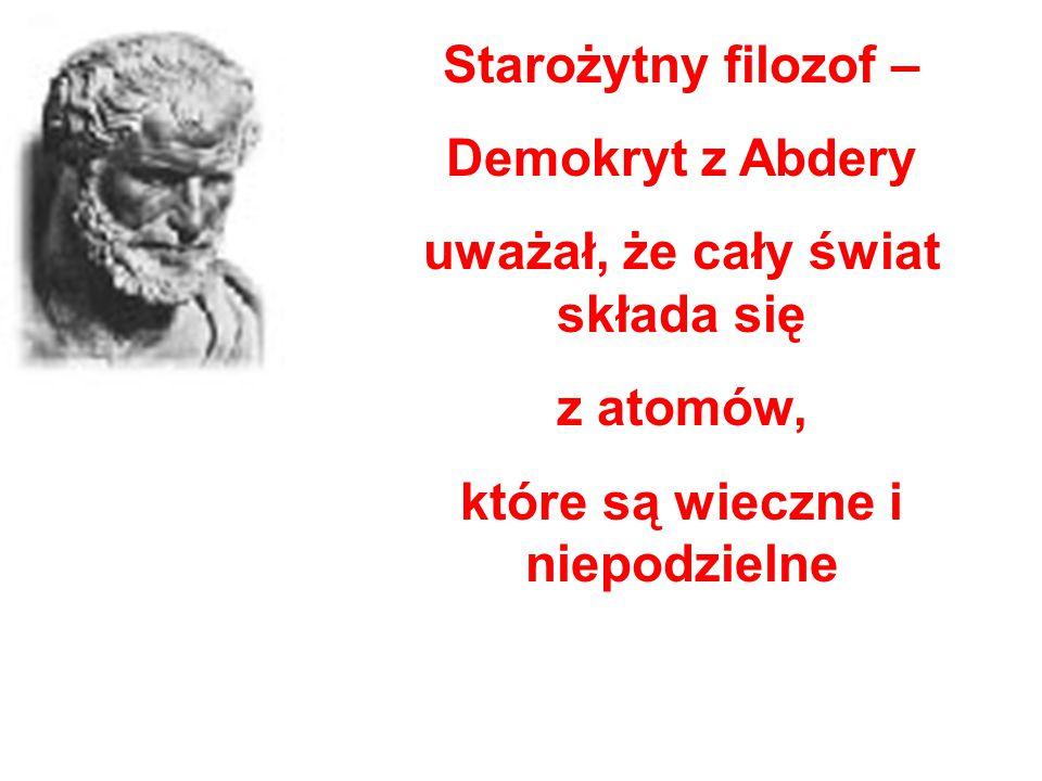 Starożytny filozof – Demokryt z Abdery uważał, że cały świat składa się z atomów, które są wieczne i niepodzielne