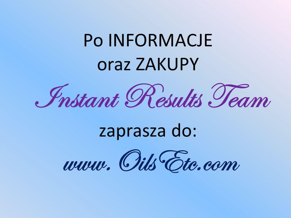 Po INFORMACJE oraz ZAKUPY Instant Results Team zaprasza do: www.OilsEtc.com