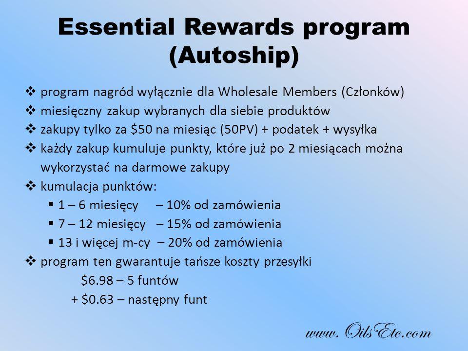 Essential Rewards program (Autoship)  program nagród wyłącznie dla Wholesale Members (Członków)  miesięczny zakup wybranych dla siebie produktów  zakupy tylko za $50 na miesiąc (50PV) + podatek + wysyłka  każdy zakup kumuluje punkty, które już po 2 miesiącach można wykorzystać na darmowe zakupy  kumulacja punktów:  1 – 6 miesięcy – 10% od zamówienia  7 – 12 miesięcy – 15% od zamówienia  13 i więcej m-cy – 20% od zamówienia  program ten gwarantuje tańsze koszty przesyłki $6.98 – 5 funtów + $0.63 – następny funt www.OilsEtc.com