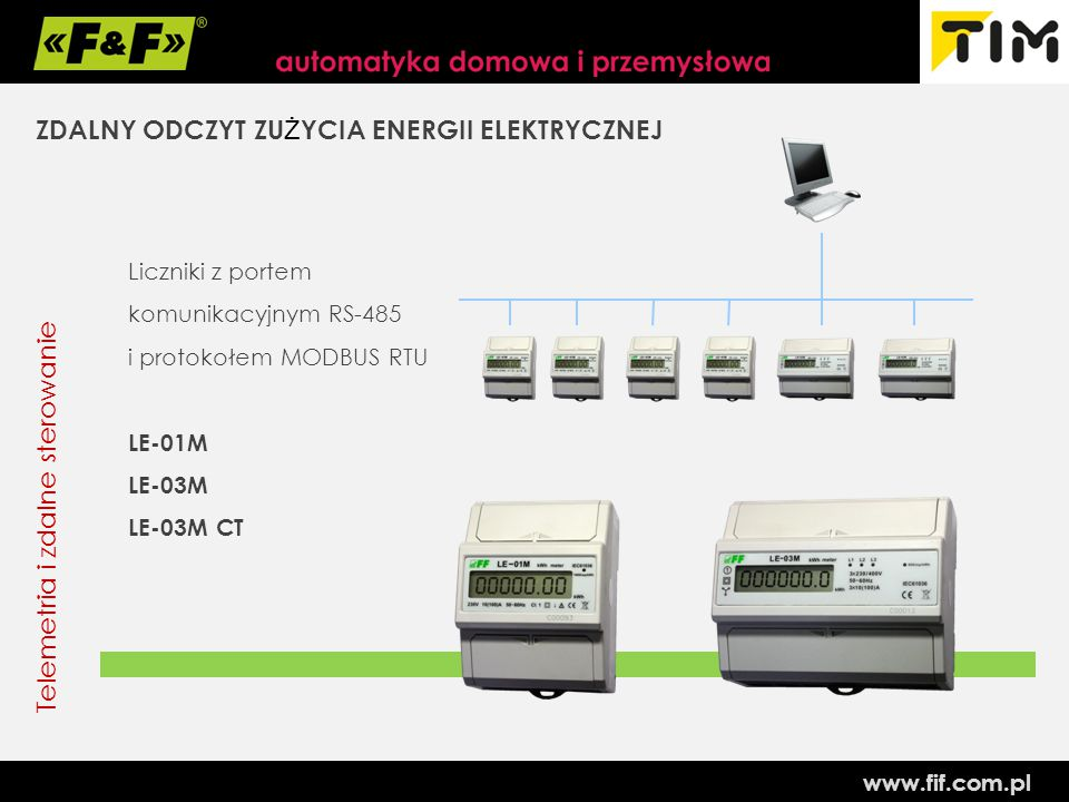 www.fif.com.pl Telemetria i zdalne sterowanie ZDALNY ODCZYT ZU Ż YCIA ENERGII ELEKTRYCZNEJ Liczniki z portem komunikacyjnym RS-485 i protokołem MODBUS RTU LE-01M LE-03M LE-03M CT