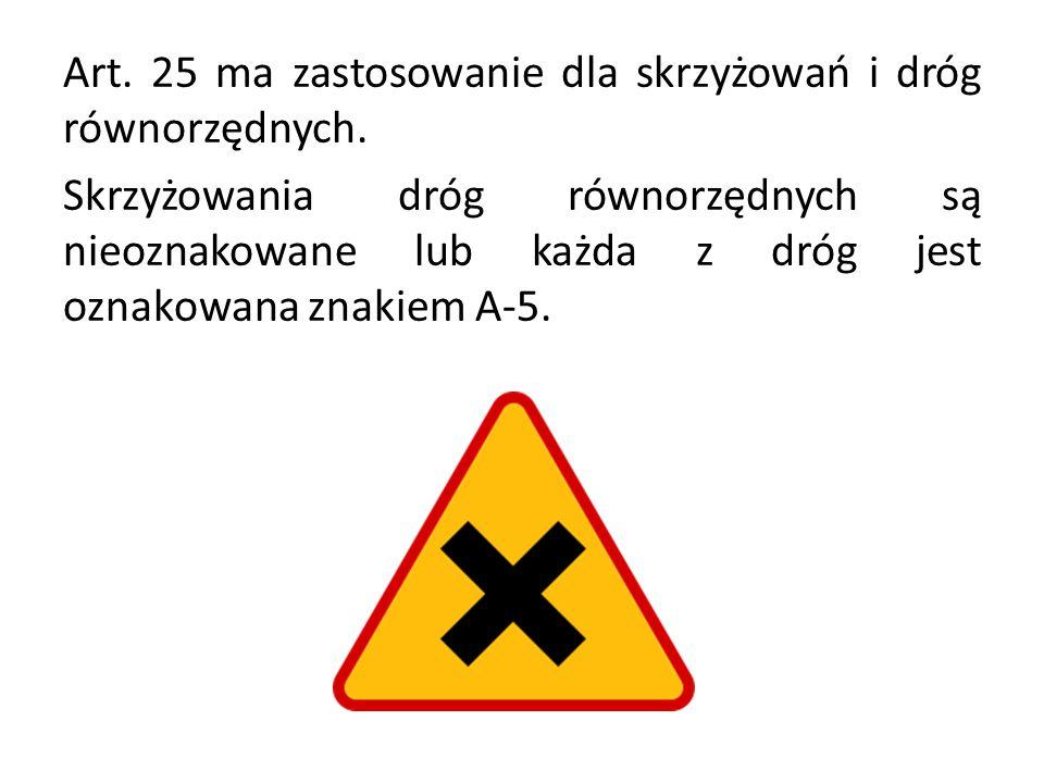 Art. 25 ma zastosowanie dla skrzyżowań i dróg równorzędnych. Skrzyżowania dróg równorzędnych są nieoznakowane lub każda z dróg jest oznakowana znakiem