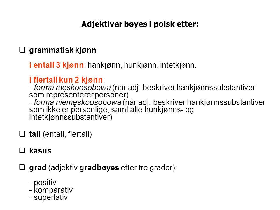 Adjektivets bøyningsmønster i entall (liste over endelser) kasus (entall) ▼ hankjønnhunkjønnintetkjønn nominativ (mianownik)-y, -i, -Ø-a-e genitiv (dopełniacz)-ego-ej-ego dativ (celownik)-emu-ej-emu akkusativ (biernik)-ego, -y, -i, -ø-ą-e instrumentalis (narzędnik)-ym, -im-ą-ym, -im lokativ (miejscownik)-ym, -im-ej-ym, -im vokativ (wołacz) = nom.-y, -i, -Ø-a-e