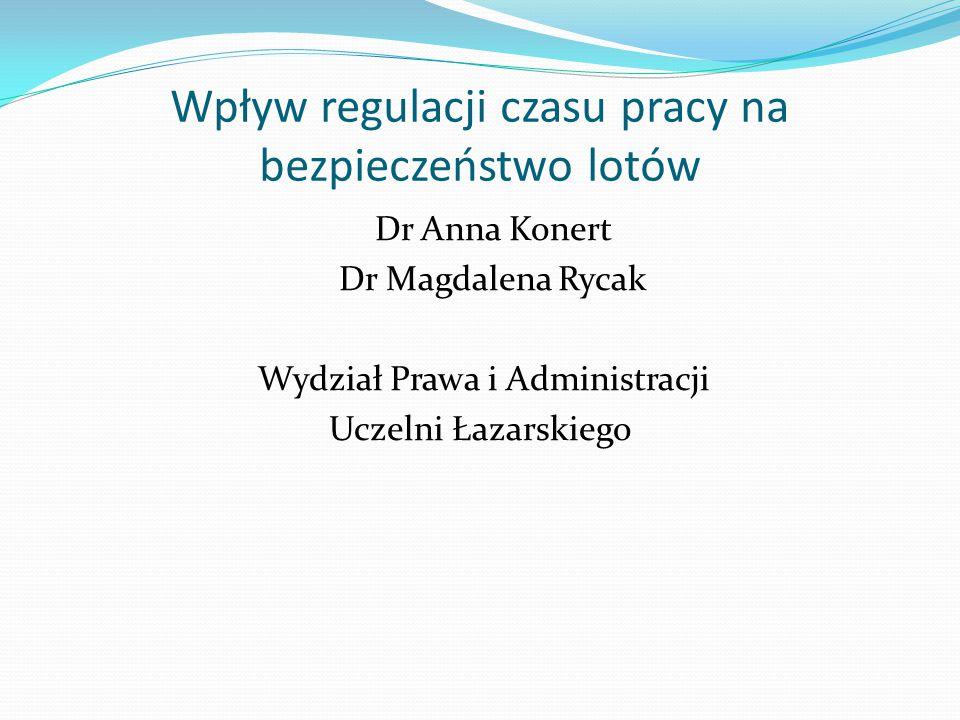 Wpływ regulacji czasu pracy na bezpieczeństwo lotów Dr Anna Konert Dr Magdalena Rycak Wydział Prawa i Administracji Uczelni Łazarskiego