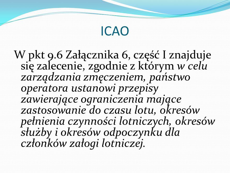 ICAO W pkt 9.6 Załącznika 6, część I znajduje się zalecenie, zgodnie z którym w celu zarządzania zmęczeniem, państwo operatora ustanowi przepisy zawierające ograniczenia mające zastosowanie do czasu lotu, okresów pełnienia czynności lotniczych, okresów służby i okresów odpoczynku dla członków załogi lotniczej.