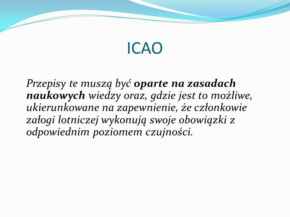ICAO Przepisy te muszą być oparte na zasadach naukowych wiedzy oraz, gdzie jest to możliwe, ukierunkowane na zapewnienie, że członkowie załogi lotniczej wykonują swoje obowiązki z odpowiednim poziomem czujności.