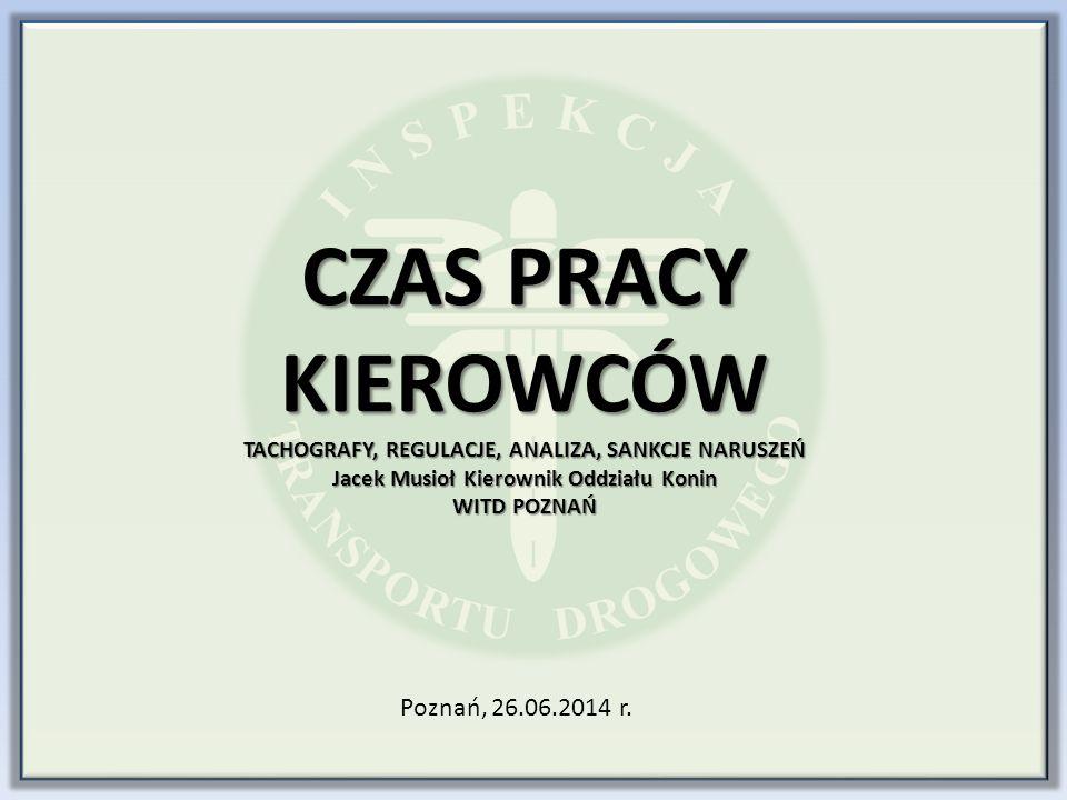 CZAS PRACY KIEROWCÓW TACHOGRAFY, REGULACJE, ANALIZA, SANKCJE NARUSZEŃ Jacek Musioł Kierownik Oddziału Konin WITD POZNAŃ Poznań, 26.06.2014 r.