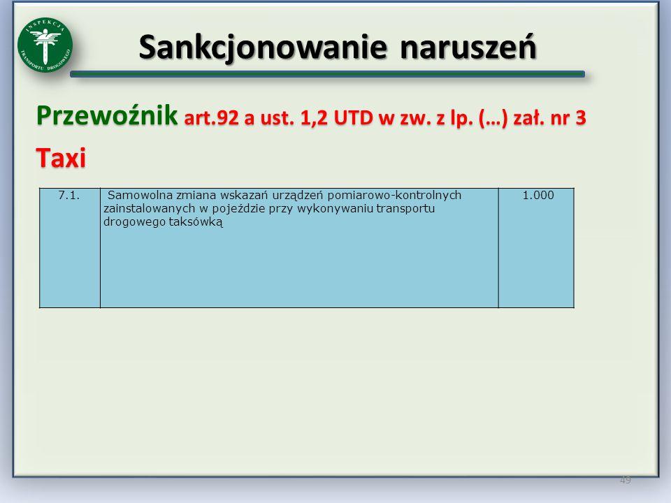 Sankcjonowanie naruszeń Przewoźnik art.92 a ust. 1,2 UTD w zw. z lp. (…) zał. nr 3 Taxi 49 7.1. Samowolna zmiana wskazań urządzeń pomiarowo-kontrolnyc