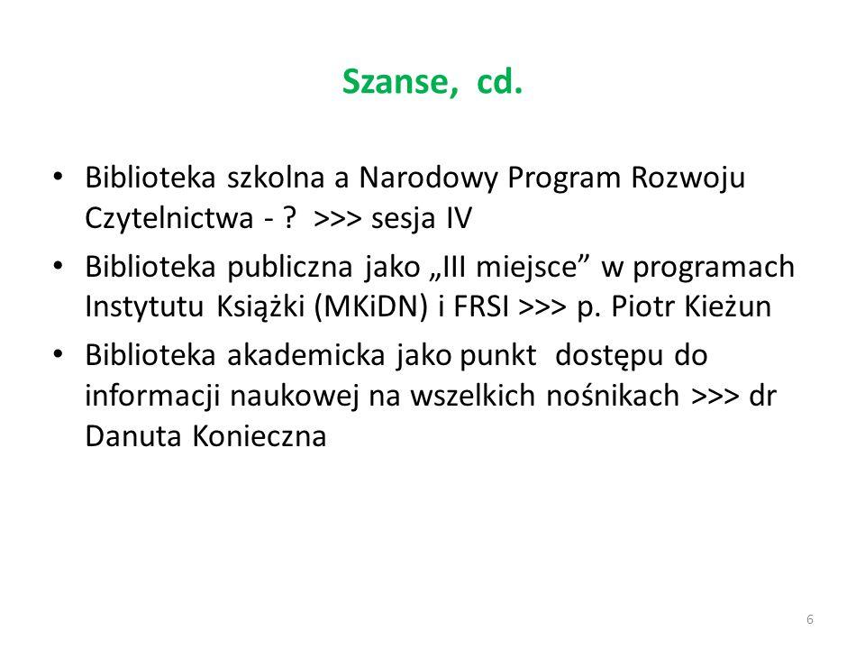 """Szanse, cd. 6 Biblioteka szkolna a Narodowy Program Rozwoju Czytelnictwa - ? >>> sesja IV Biblioteka publiczna jako """"III miejsce"""" w programach Instytu"""