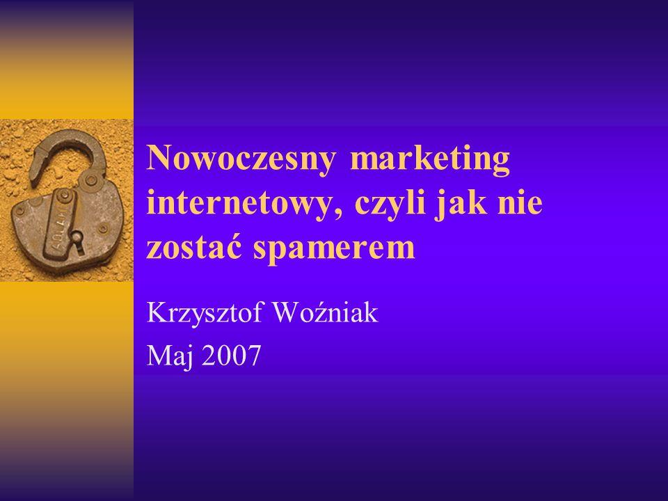 Nowoczesny marketing internetowy, czyli jak nie zostać spamerem Krzysztof Woźniak Maj 2007
