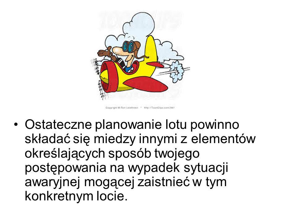 Ostateczne planowanie lotu powinno składać się miedzy innymi z elementów określających sposób twojego postępowania na wypadek sytuacji awaryjnej mogącej zaistnieć w tym konkretnym locie.