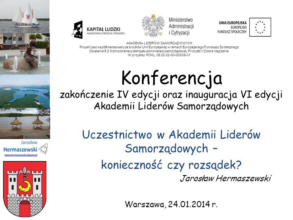 Konferencja zakończenie IV edycji oraz inauguracja VI edycji Akademii Liderów Samorządowych Uczestnictwo w Akademii Liderów Samorządowych – konieczność czy rozsądek.