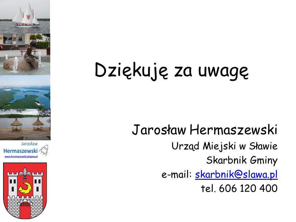 Dziękuję za uwagę Jarosław Hermaszewski Urząd Miejski w Sławie Skarbnik Gminy e-mail: skarbnik@slawa.plskarbnik@slawa.pl tel. 606 120 400