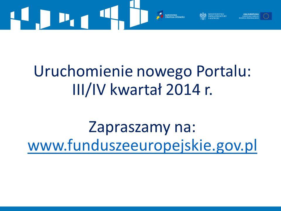 Uruchomienie nowego Portalu: III/IV kwartał 2014 r. Zapraszamy na: www.funduszeeuropejskie.gov.pl www.funduszeeuropejskie.gov.pl