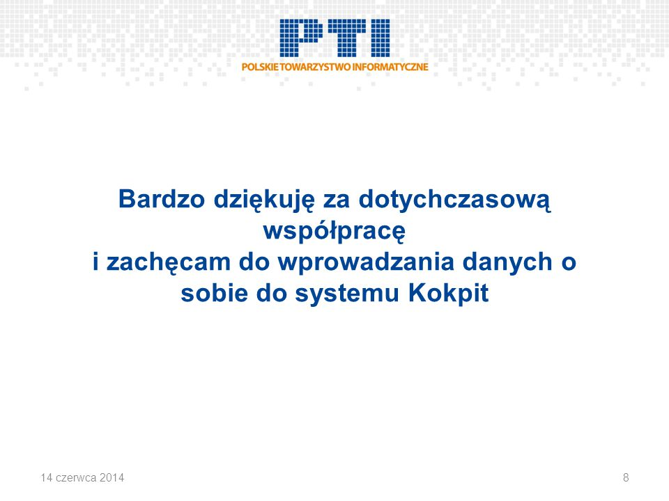 Bardzo dziękuję za dotychczasową współpracę i zachęcam do wprowadzania danych o sobie do systemu Kokpit 814 czerwca 2014