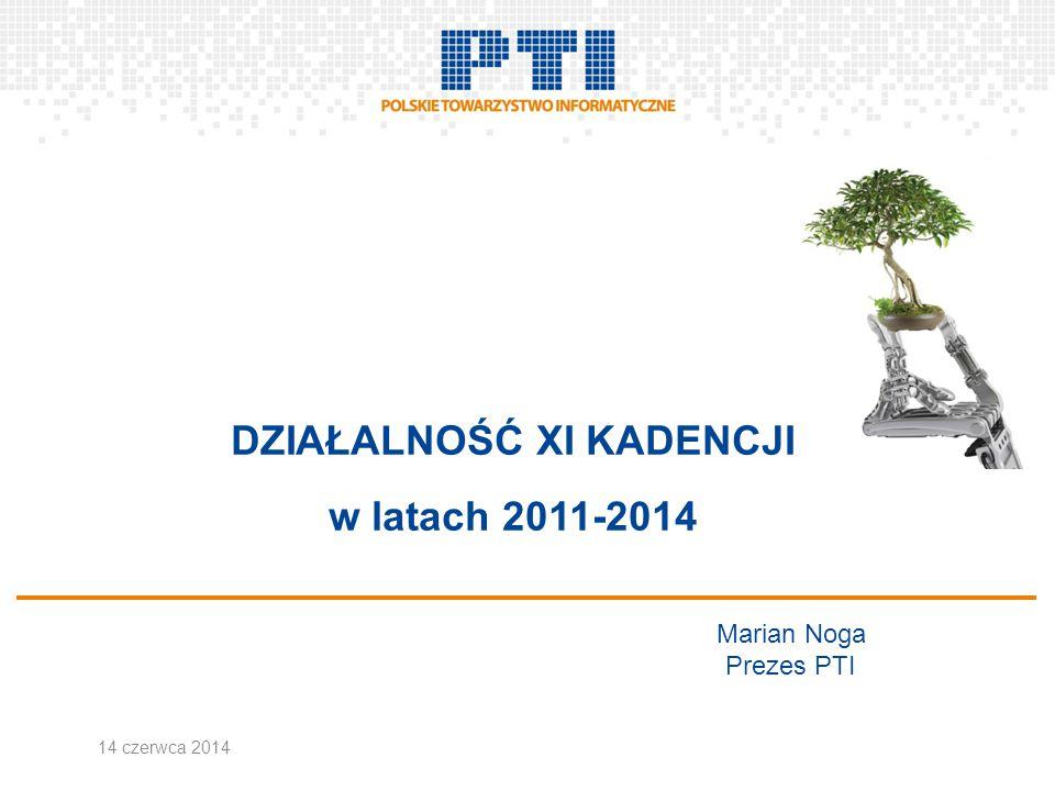 DZIAŁALNOŚĆ XI KADENCJI w latach 2011-2014 Marian Noga Prezes PTI 14 czerwca 2014