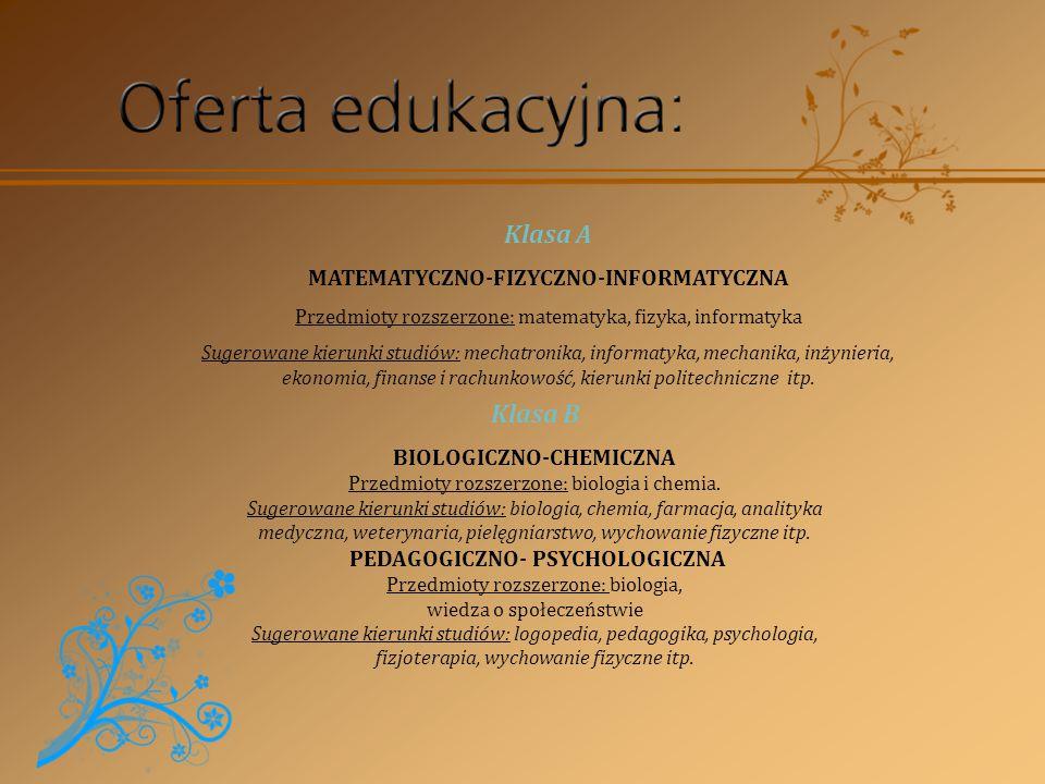 Klasa A MATEMATYCZNO-FIZYCZNO-INFORMATYCZNA Przedmioty rozszerzone: matematyka, fizyka, informatyka Sugerowane kierunki studiów: mechatronika, informatyka, mechanika, inżynieria, ekonomia, finanse i rachunkowość, kierunki politechniczne itp.