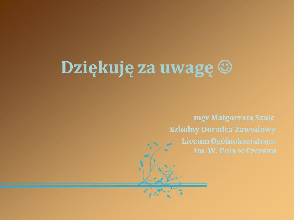 Dziękuję za uwagę mgr Małgorzata Szulc Szkolny Doradca Zawodowy Liceum Ogólnokształcące im. W. Pola w Czersku