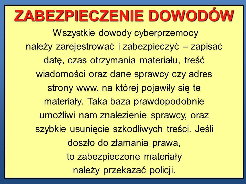 ZABEZPIECZENIE DOWODÓW Wszystkie dowody cyberprzemocy należy zarejestrować i zabezpieczyć – zapisać datę, czas otrzymania materiału, treść wiadomości
