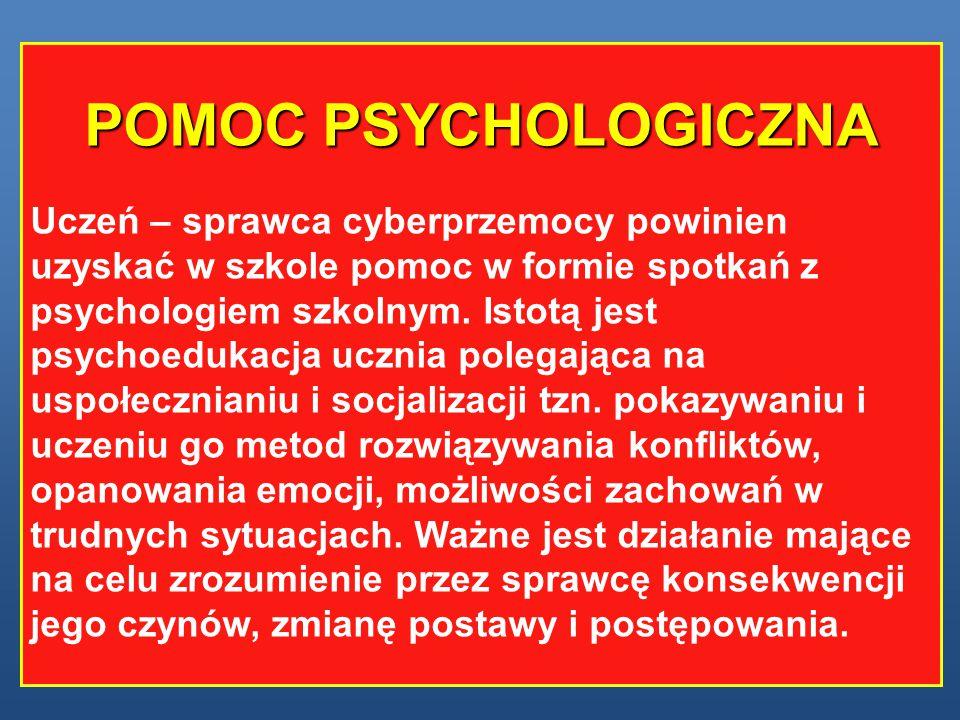 POMOC PSYCHOLOGICZNA Uczeń – sprawca cyberprzemocy powinien uzyskać w szkole pomoc w formie spotkań z psychologiem szkolnym. Istotą jest psychoedukacj