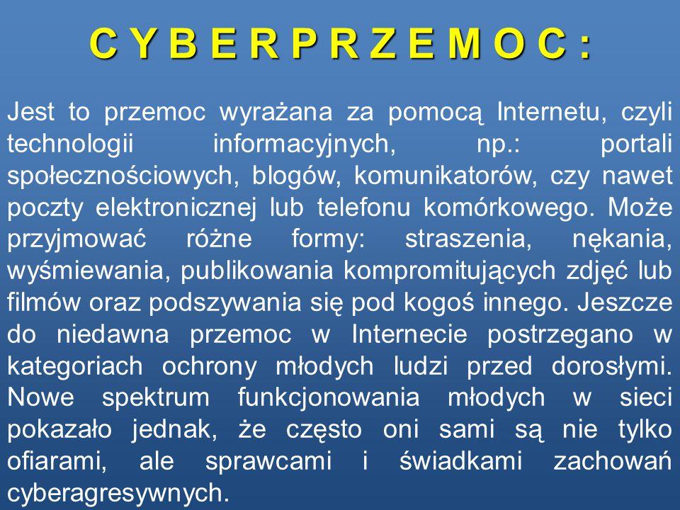 C Y B E R P R Z E M O C : Jest to przemoc wyrażana za pomocą Internetu, czyli technologii informacyjnych, np.: portali społecznościowych, blogów, komunikatorów, czy nawet poczty elektronicznej lub telefonu komórkowego.
