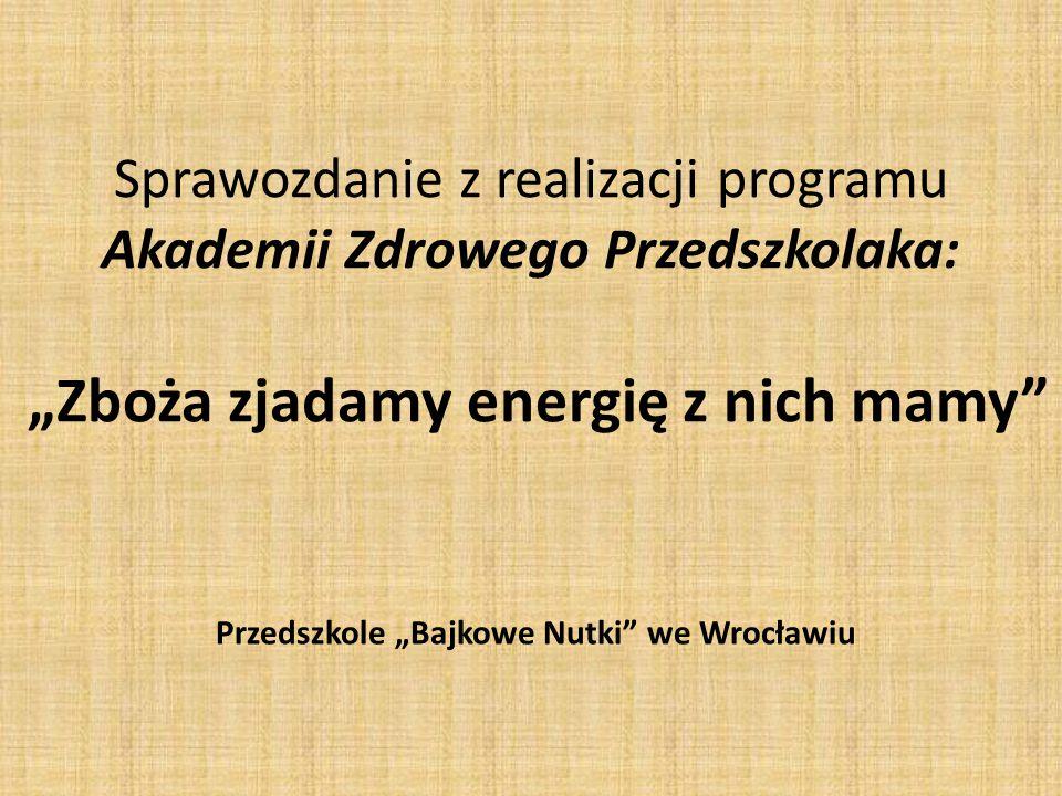 """Sprawozdanie z realizacji programu Akademii Zdrowego Przedszkolaka: """"Zboża zjadamy energię z nich mamy"""" Przedszkole """"Bajkowe Nutki"""" we Wrocławiu"""