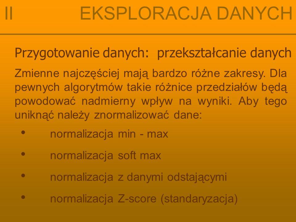 Przygotowanie danych: przekształcanie danych II EKSPLORACJA DANYCH normalizacja min - max normalizacja z danymi odstającymi normalizacja soft max normalizacja Z-score (standaryzacja) Zmienne najczęściej mają bardzo różne zakresy.