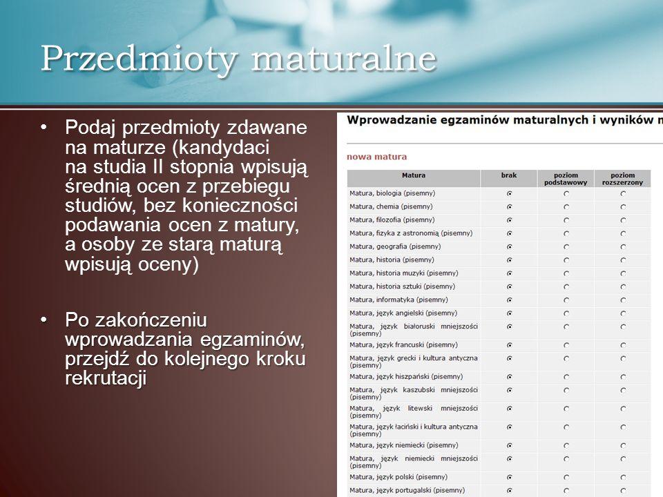 Przedmioty maturalne Podaj przedmioty zdawane na maturze (kandydaci na studia II stopnia wpisują średnią ocen z przebiegu studiów, bez konieczności po