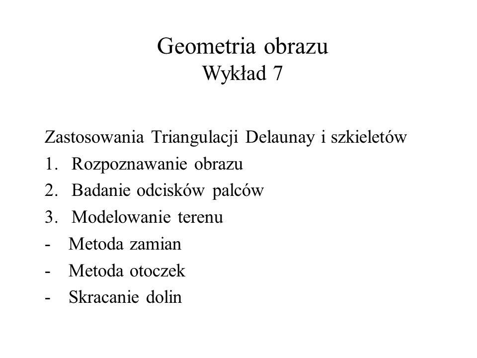 Geometria obrazu Wykład 7 Zastosowania Triangulacji Delaunay i szkieletów 1.Rozpoznawanie obrazu 2.Badanie odcisków palców 3.Modelowanie terenu -Metod