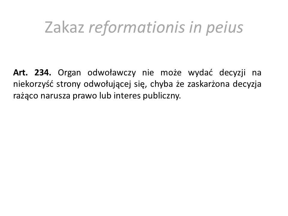 Zakaz reformationis in peius Art. 234. Organ odwoławczy nie może wydać decyzji na niekorzyść strony odwołującej się, chyba że zaskarżona decyzja rażąc