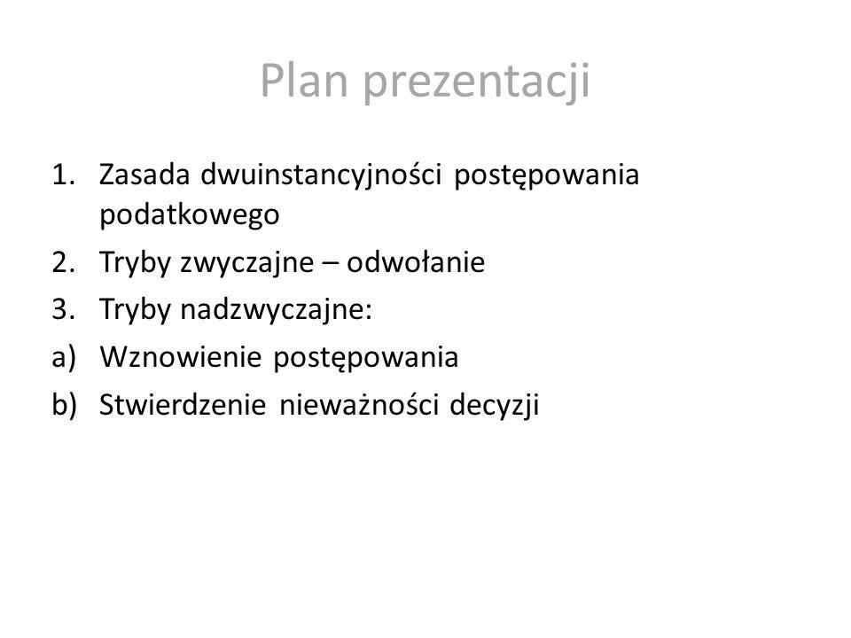 Plan prezentacji 1.Zasada dwuinstancyjności postępowania podatkowego 2.Tryby zwyczajne – odwołanie 3.Tryby nadzwyczajne: a)Wznowienie postępowania b)S