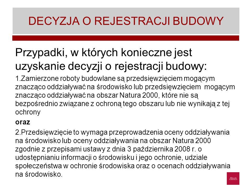 DECYZJA O REJESTRACJI BUDOWY Przypadki, w których konieczne jest uzyskanie decyzji o rejestracji budowy: 1.Zamierzone roboty budowlane są przedsięwzięciem mogącym znacząco oddziaływać na środowisko lub przedsięwzięciem mogącym znacząco oddziaływać na obszar Natura 2000, które nie są bezpośrednio związane z ochroną tego obszaru lub nie wynikają z tej ochrony oraz 2.Przedsięwzięcie to wymaga przeprowadzenia oceny oddziaływania na środowisko lub oceny oddziaływania na obszar Natura 2000 zgodnie z przepisami ustawy z dnia 3 października 2008 r.