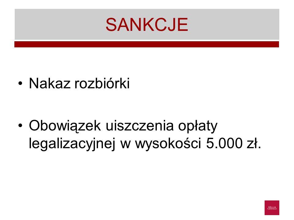 SANKCJE Nakaz rozbiórki Obowiązek uiszczenia opłaty legalizacyjnej w wysokości 5.000 zł.
