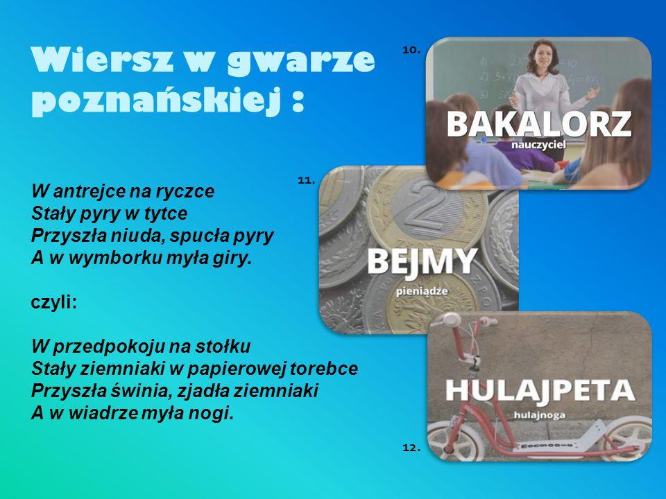 Wiersz w gwarze poznańskiej : W antrejce na ryczce Stały pyry w tytce Przyszła niuda, spucła pyry A w wymborku myła giry. czyli: W przedpokoju na stoł