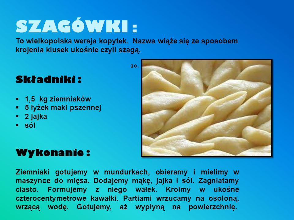 SZAGÓWKI : To wielkopolska wersja kopytek. Nazwa wiąże się ze sposobem krojenia klusek ukośnie czyli szagą. Składniki :  1,5 kg ziemniaków  5 łyżek