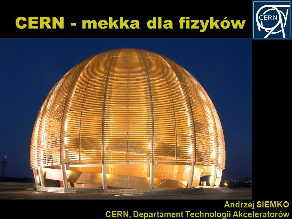 Kurs dla polskich nauczycieli fizyki w CERN 10-16/02/2008 Andrzej SIEMKO CERN, Departament Technologii Akceleratorów CERN - mekka dla fizyków