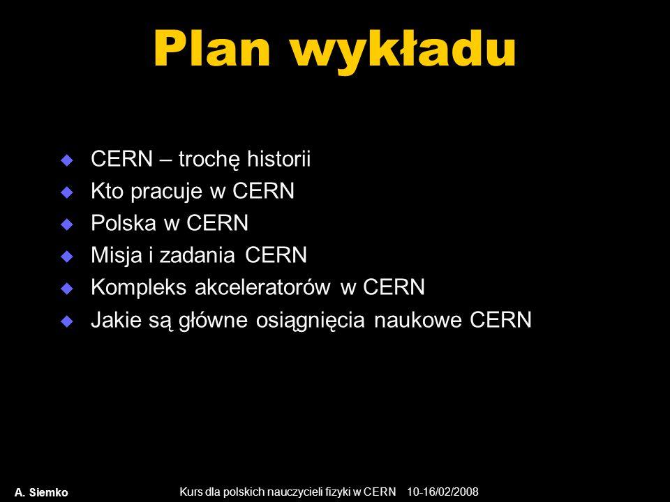 Kurs dla polskich nauczycieli fizyki w CERN 10-16/02/2008 A. Siemko Plan wykładu  CERN – trochę historii  Kto pracuje w CERN  Polska w CERN  Misja