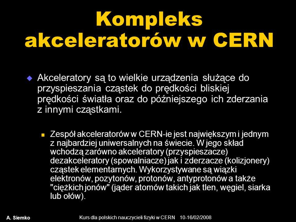 Kurs dla polskich nauczycieli fizyki w CERN 10-16/02/2008 A. Siemko Kompleks akceleratorów w CERN  Akceleratory są to wielkie urządzenia służące do p
