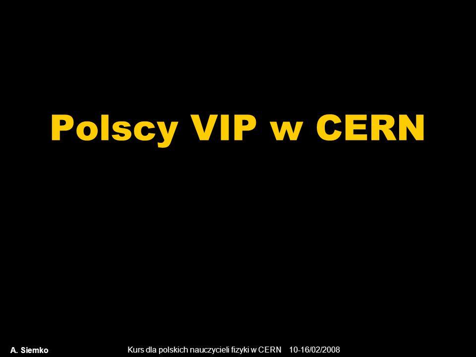 Kurs dla polskich nauczycieli fizyki w CERN 10-16/02/2008 Polscy VIP w CERN A. Siemko