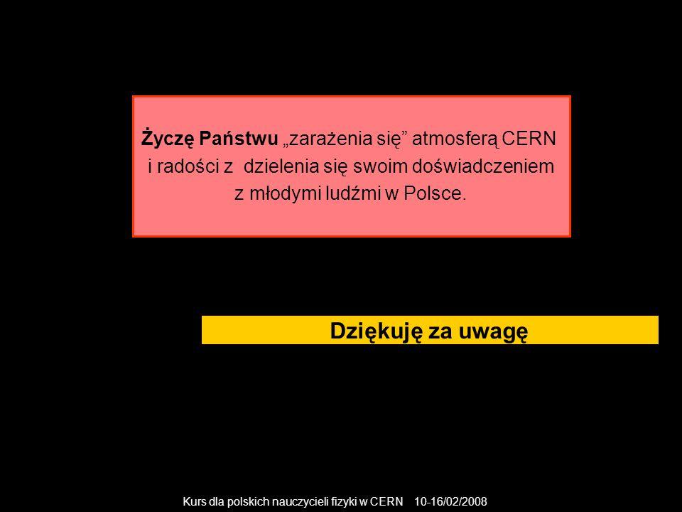 """Kurs dla polskich nauczycieli fizyki w CERN 10-16/02/2008 Dziękuję za uwagę Życzę Państwu """"zarażenia się"""" atmosferą CERN i radości z dzielenia się swo"""
