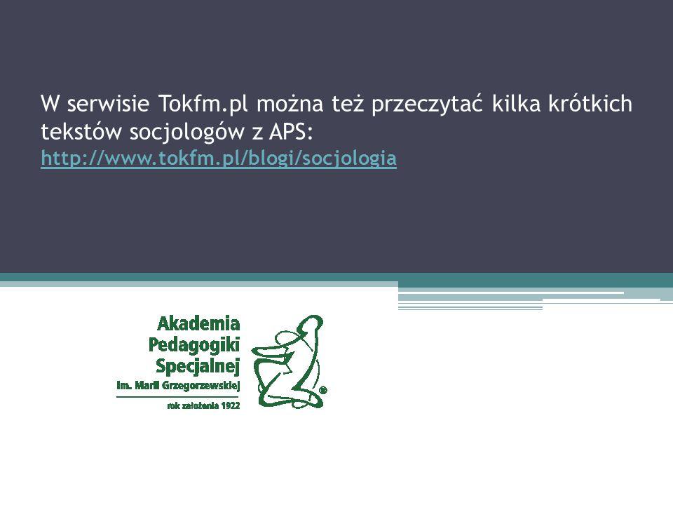 W serwisie Tokfm.pl można też przeczytać kilka krótkich tekstów socjologów z APS: http://www.tokfm.pl/blogi/socjologia http://www.tokfm.pl/blogi/socjo
