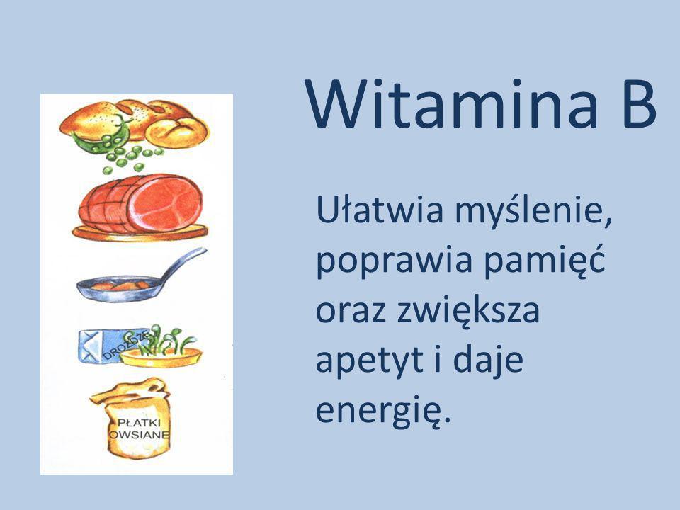 Witamina B Ułatwia myślenie, poprawia pamięć oraz zwiększa apetyt i daje energię.