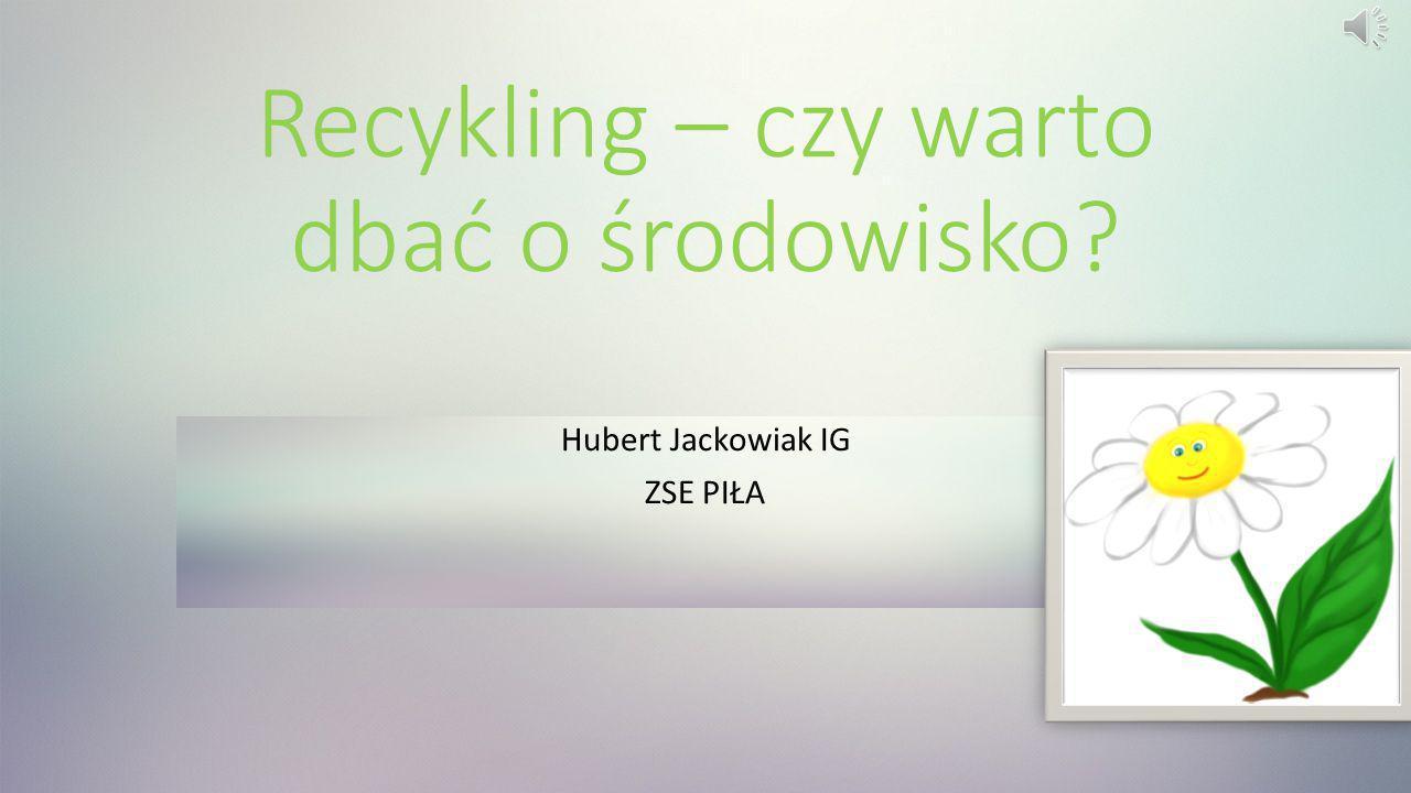 Recykling – czy warto dbać o środowisko? Hubert Jackowiak IG ZSE PIŁA